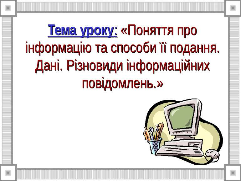 Тема уроку: «Поняття про інформацію та способи її подання. Дані. Різновиди ін...