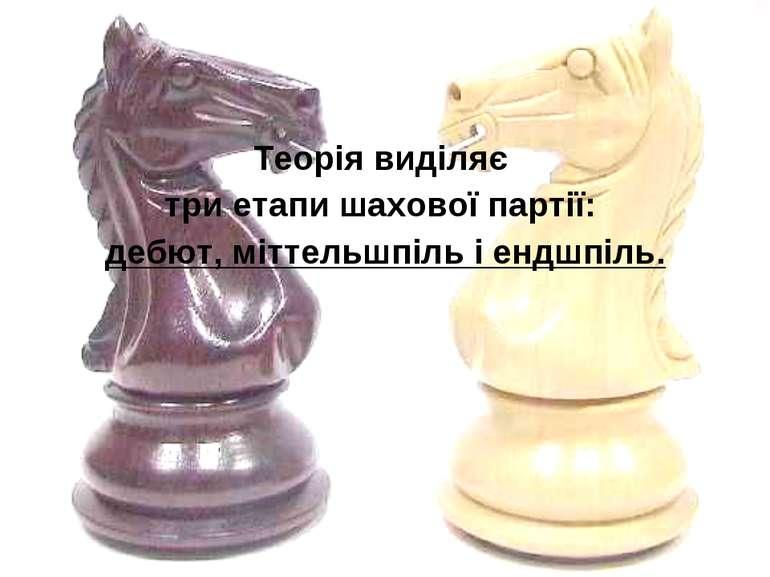 Теорія виділяє триетапи шахової партії: дебют, міттельшпіль і ендшпіль.