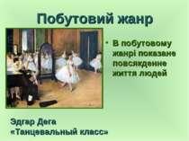 Побутовий жанр В побутовому жанрі показане повсякденне життя людей Эдгар Дега...