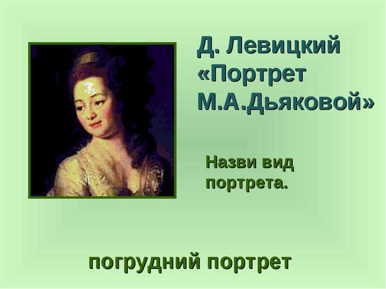 Д. Левицкий «Портрет М.А.Дьяковой» погрудний портрет Назви вид портрета.