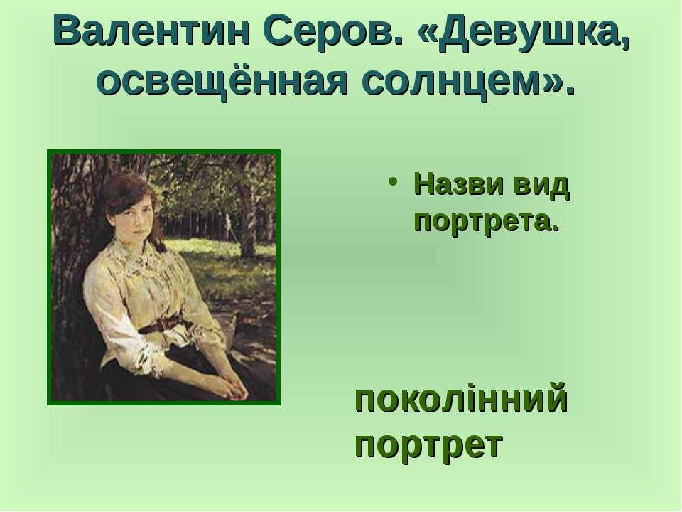 Валентин Серов. «Девушка, освещённая солнцем». Назви вид портрета. поколінний...