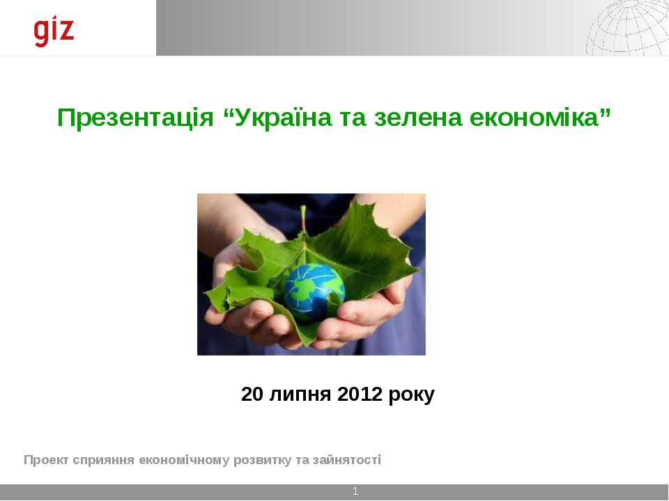 """Презентація """"Україна та зелена економіка"""" 20 липня 2012 року Проект сприяння ..."""