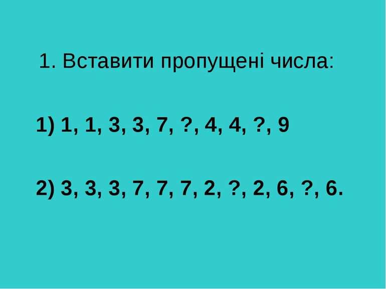 1. Вставити пропущені числа: 1) 1, 1, 3, 3, 7, ?, 4, 4, ?, 9 2) 3, 3, 3, 7, 7...