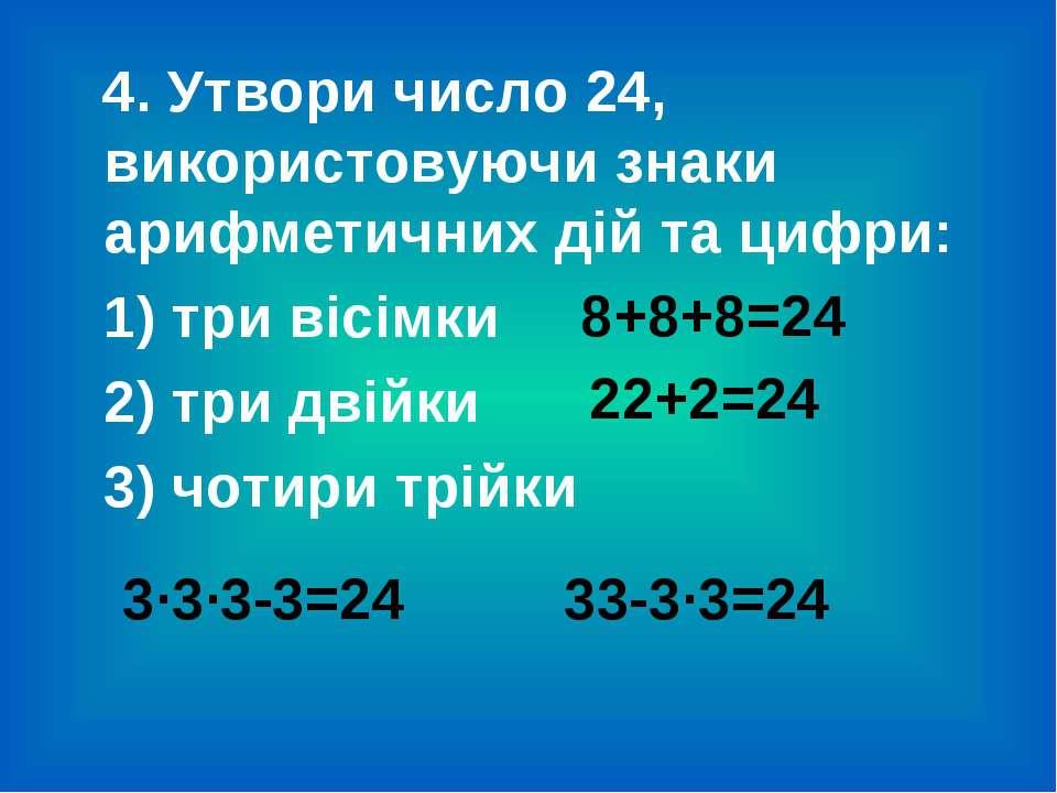 4. Утвори число 24, використовуючи знаки арифметичних дій та цифри: 1) три ві...