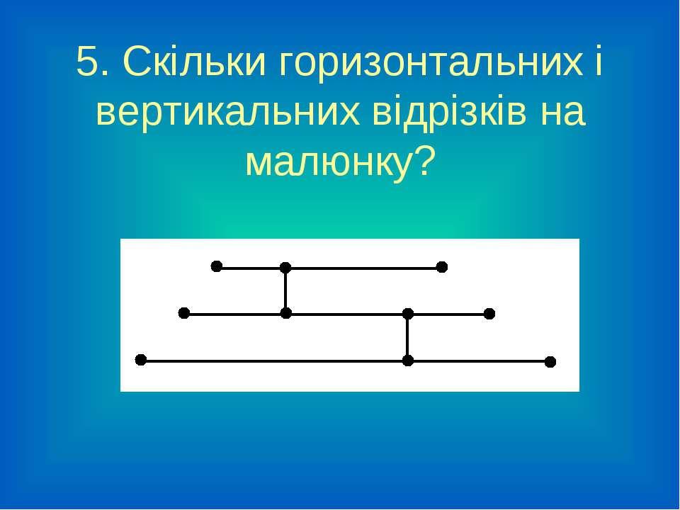 5. Скільки горизонтальних і вертикальних відрізків на малюнку?