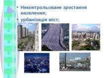 Неконтрольоване зростання населення; урбанізація міст;