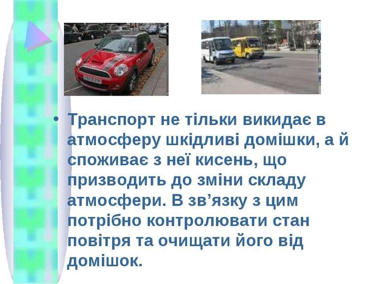 Транспорт не тільки викидає в атмосферу шкідливі домішки, а й споживає з неї ...