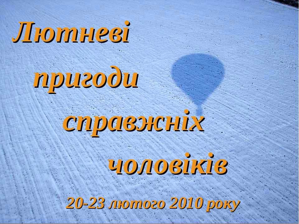 Лютневі пригоди справжніх чоловіків 20-23 лютого 2010 року