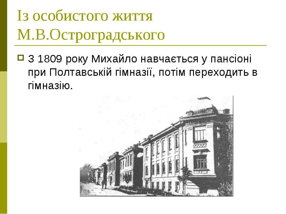 Із особистого життя М.В.Остроградського З 1809 року Михайло навчається у панс...