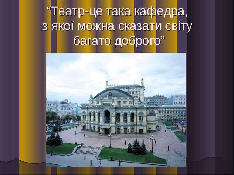 """""""Театр-це така кафедра, з якої можна сказати світу багато доброго"""""""