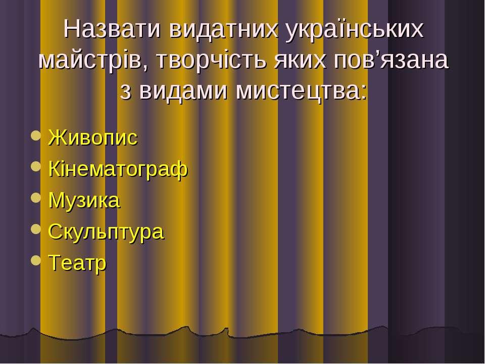Назвати видатних українських майстрів, творчість яких пов'язана з видами мист...