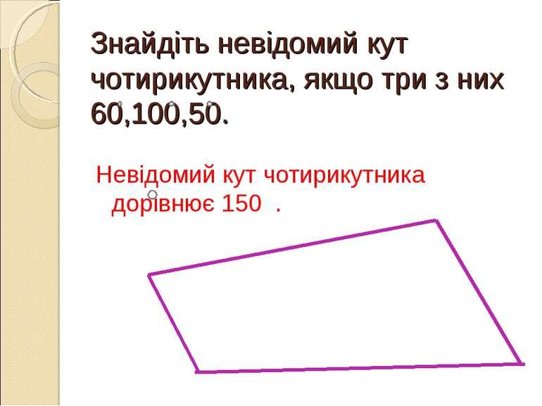 Знайдіть невідомий кут чотирикутника, якщо три з них 60,100,50. Невідомий кут...