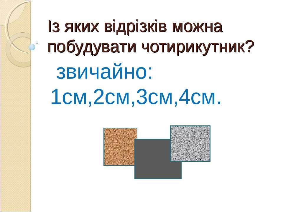 Із яких відрізків можна побудувати чотирикутник? звичайно: 1см,2см,3см,4см.