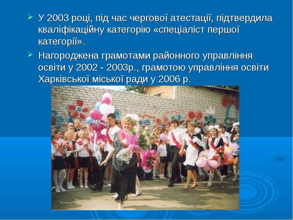 У 2003 році, під час чергової атестації, підтвердила кваліфікаційну категорію...