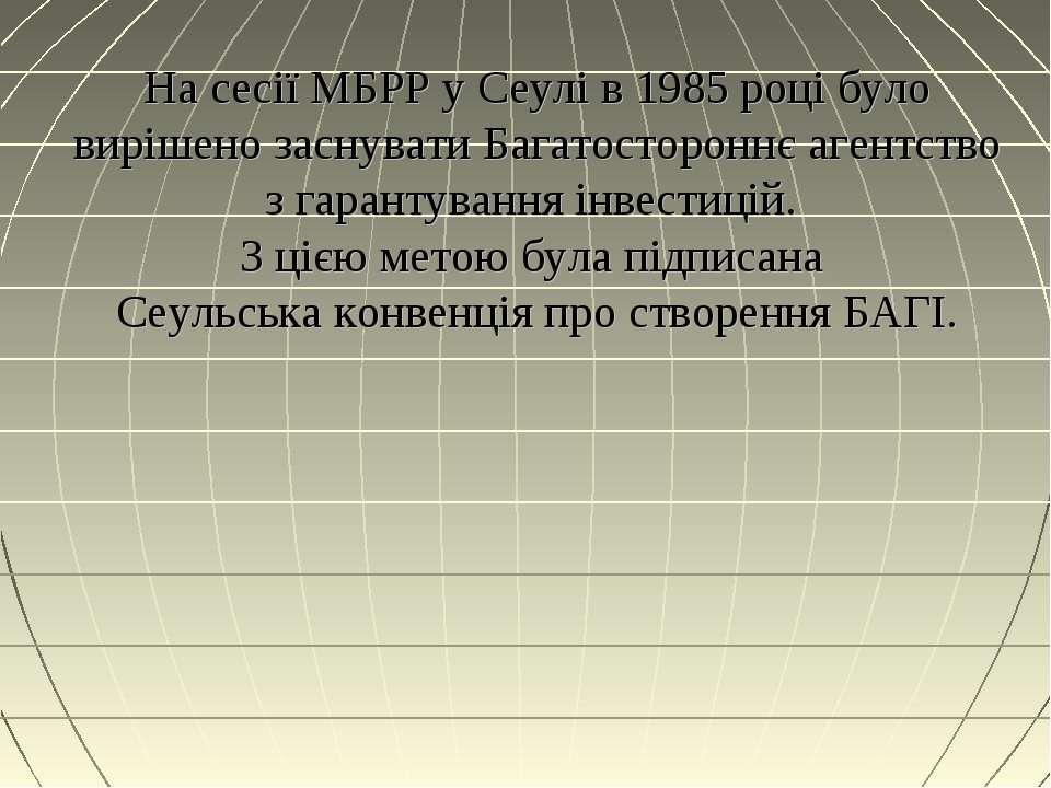 На сесії МБРР у Сеулі в 1985 році було вирішено заснувати Багатостороннє аген...