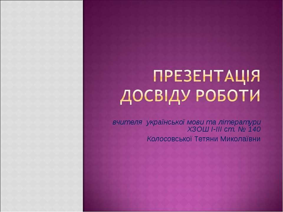 вчителя української мови та літератури ХЗОШ І-ІІІ ст. № 140 Колосовської Тетя...