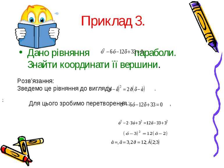 Приклад 3. Дано рівняння параболи. Знайти координати її вершини. Розв'язання:...
