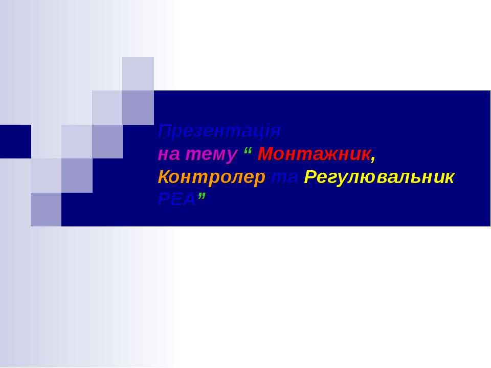 """Презентація на тему """" Монтажник, Контролер та Регулювальник РЕА"""""""