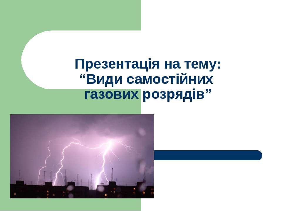 """Презентація на тему: """"Види самостійних газових розрядів"""""""