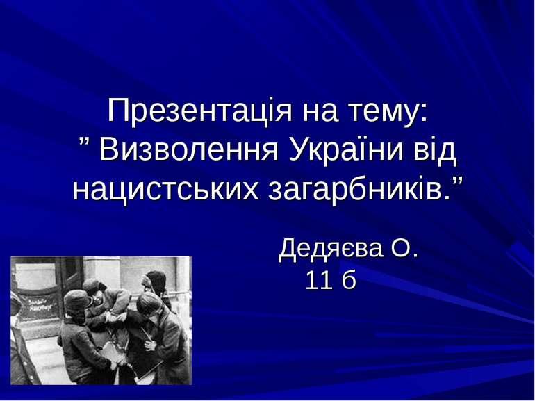 """Презентація на тему: """" Визволення України від нацистських загарбників."""" Дедяє..."""