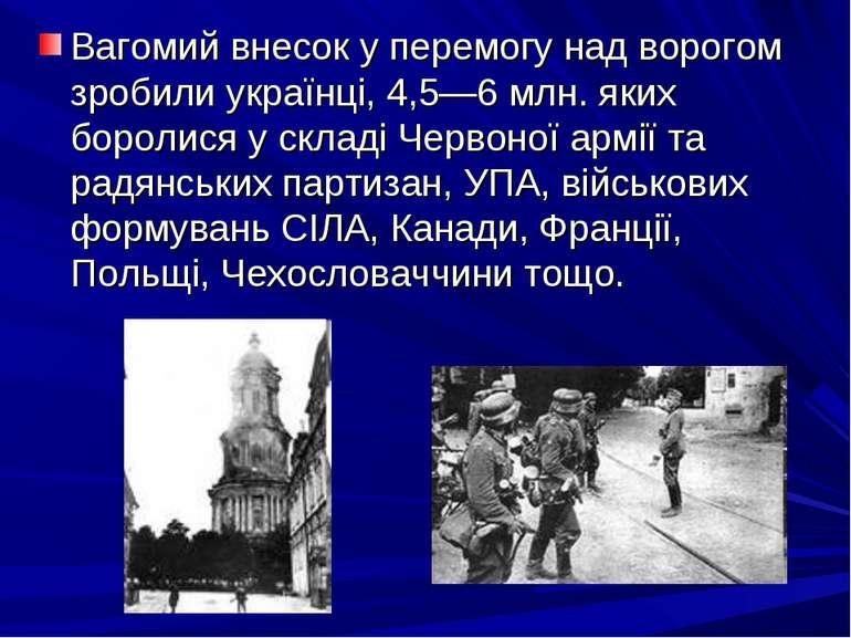 Вагомий внесок у перемогу над ворогом зробили українці, 4,5—6 млн. яких борол...