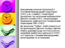 Виконавчим органом Організації є Постійний Міжнародний Секретаріат ОЧЕС у м. ...