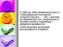 З 1992 до 1998 називалася просто «Чорноморське Економічне Співробітництво» — ...