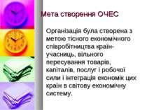 Мета створення ОЧЕС Організація була створена з метою тісного економічного сп...