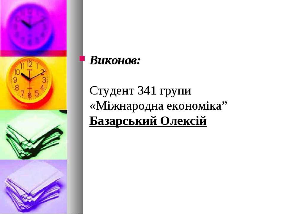 """Виконав: Студент 341 групи «Міжнародна економіка"""" Базарський Олексій"""