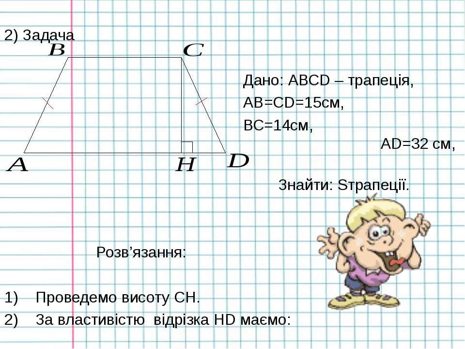2) Задача Дано: АВСD – трапеція, AB=CD=15см, ВС=14см, AD=32 см, Знайти: Sтрап...