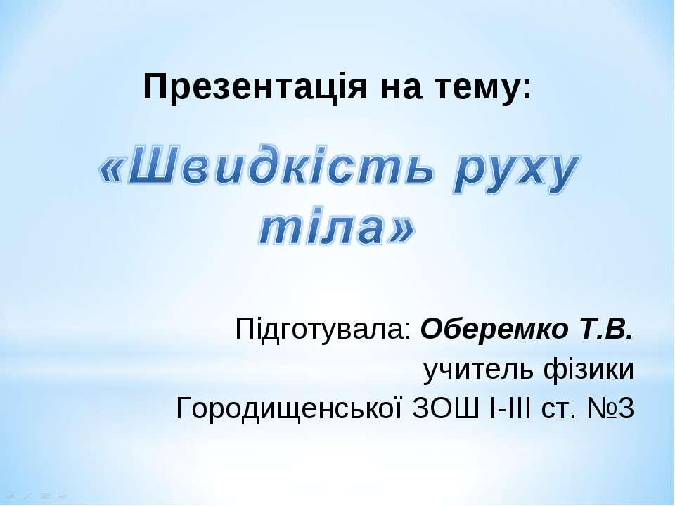 Презентація на тему: Підготувала: Оберемко Т.В. учитель фізики Городищенської...