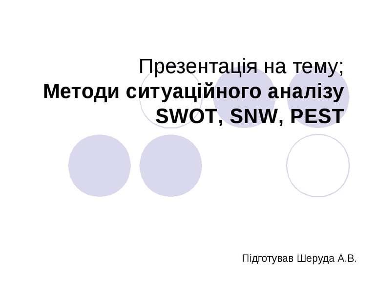 Презентація на тему; Методи ситуаційного аналізу SWOT, SNW, PEST Підготував Ш...