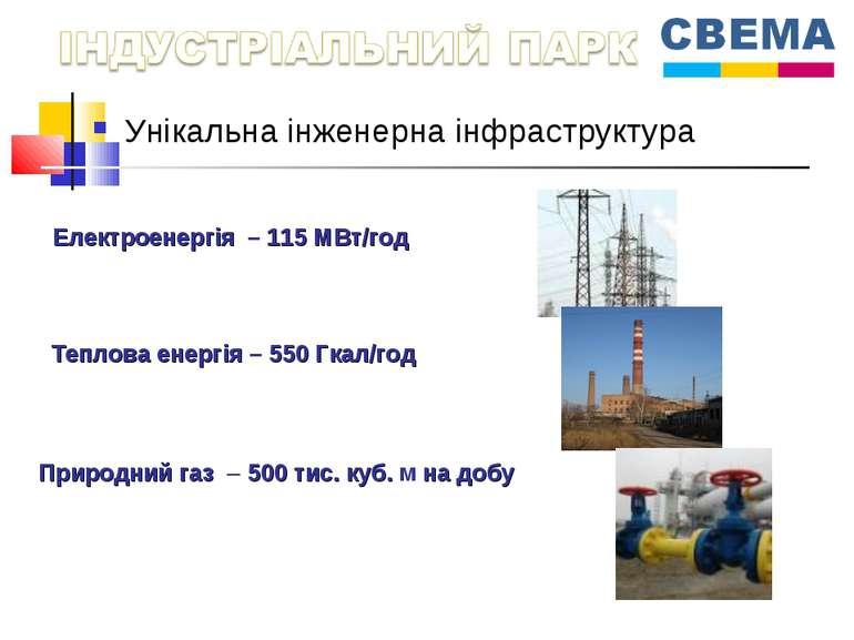 Унікальна інженерна інфраструктура Електроенергія – 115 МВт/год Теплова енерг...