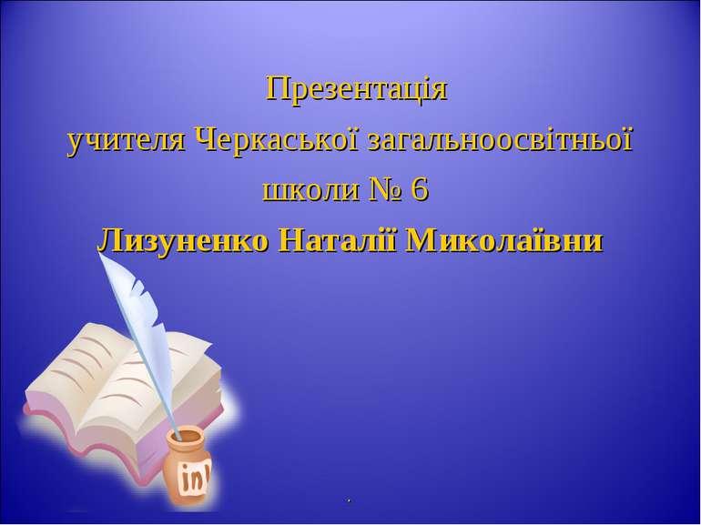 Презентація учителя Черкаської загальноосвітньої школи № 6 Лизуненко Наталії ...