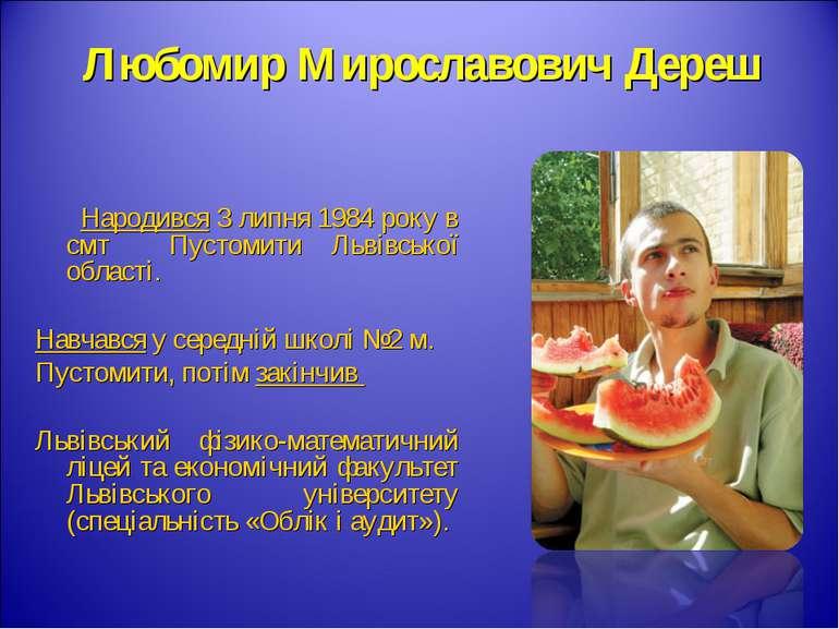 Любомир Мирославович Дереш Народився 3 липня 1984 року в смт Пустомити Львівс...