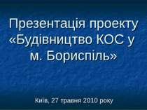 Презентація проекту «Будівництво КОС у м. Бориспіль» Київ, 27 травня 2010 року