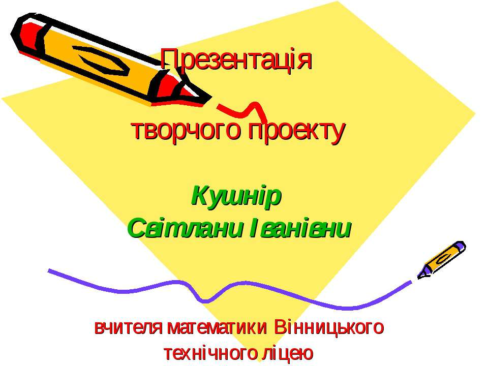 Презентація творчого проекту Кушнір Світлани Іванівни вчителя математики Вінн...