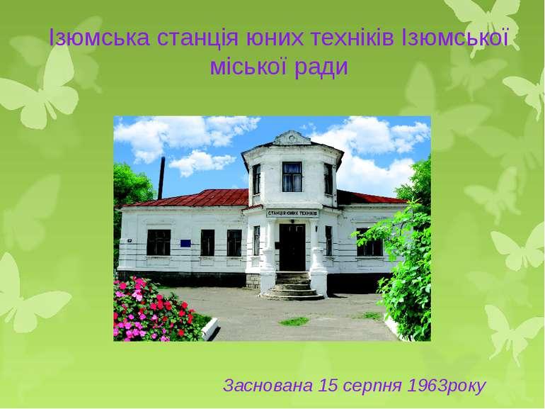 Ізюмська станція юних техніків Ізюмської міської ради Заснована 15 серпня 196...