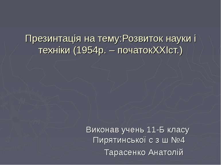 Презинтація на тему:Розвиток науки і техніки (1954р. – початокXXIст.) Виконав...
