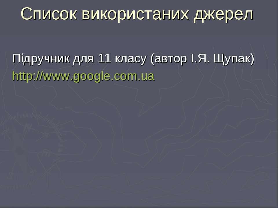 Список використаних джерел Підручник для 11 класу (автор І.Я. Щупак) http://w...