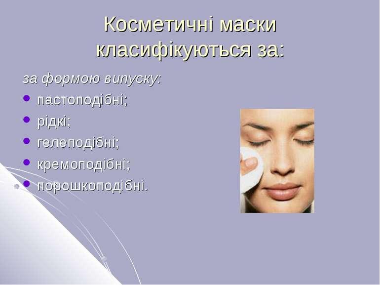 Косметичні маски класифікуються за: за формою випуску: пастоподібні; рідкі; г...