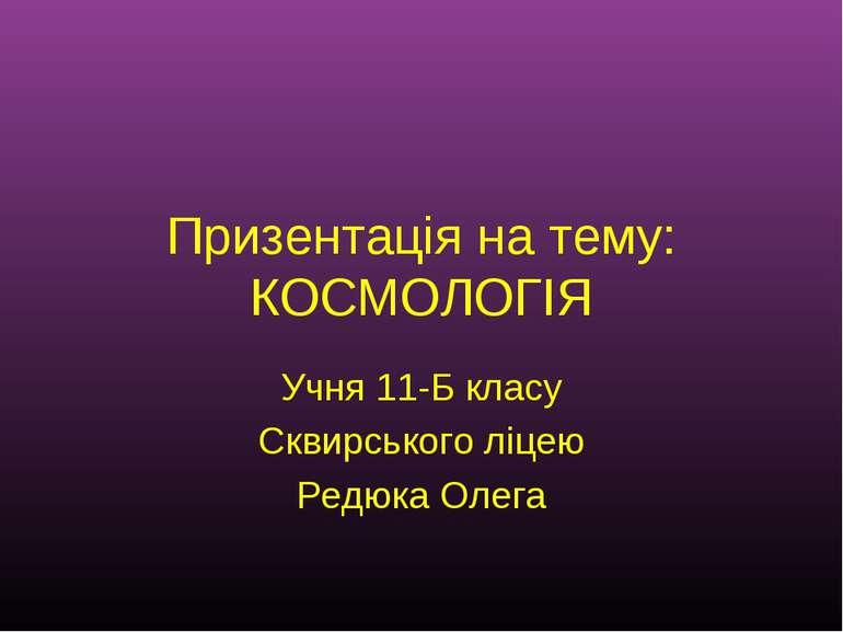 Призентація на тему: КОСМОЛОГІЯ Учня 11-Б класу Сквирського ліцею Редюка Олега