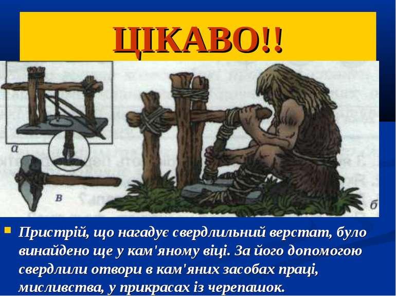 ЦІКАВО!! Пристрій, що нагадує свердлильний верстат, було винайдено ще у кам'я...