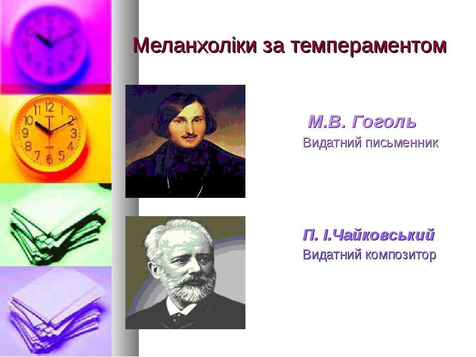 Меланхоліки за темпераментом М.В. Гоголь Видатний письменник П. І.Чайковський...