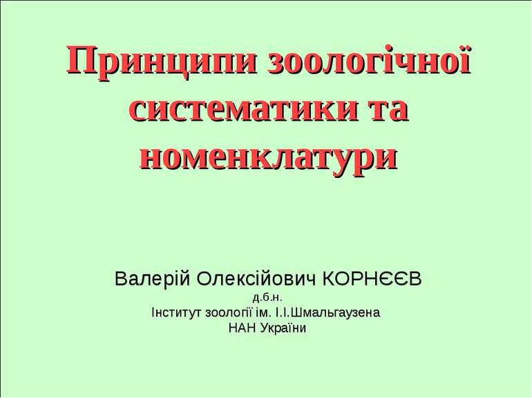 Принципи зоологічної систематики та номенклатури Валерій Олексійович КОРНЄЄВ ...