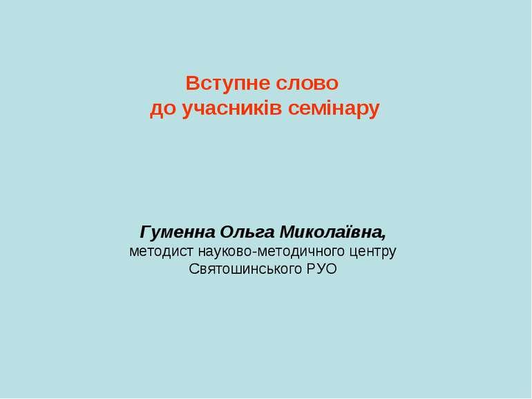 Вступне слово до учасників семінару Гуменна Ольга Миколаївна, методист науков...