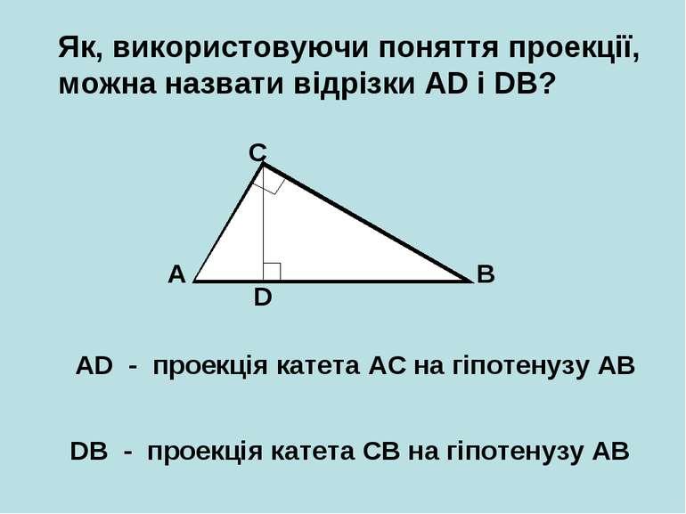 Як, використовуючи поняття проекції, можна назвати відрізки AD і DB? A B C D ...
