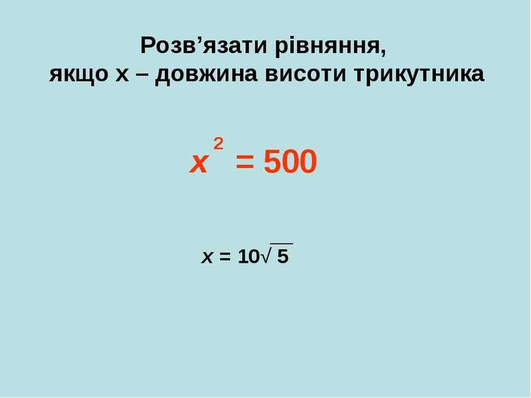 Розв'язати рівняння, якщо х – довжина висоти трикутника х = 500 2 х = 10√ 5