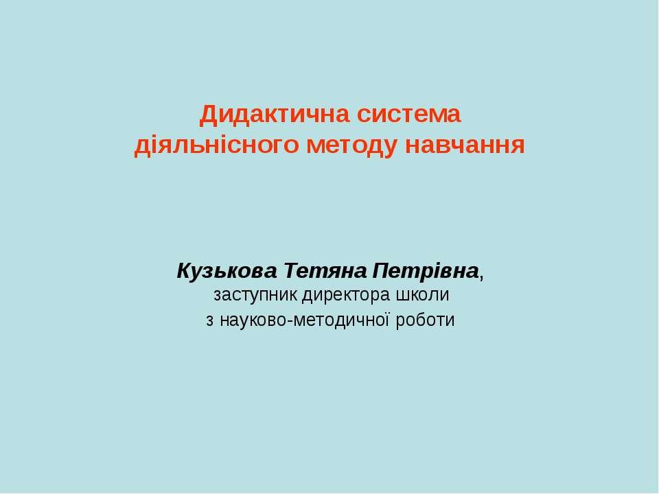 Дидактична система діяльнісного методу навчання Кузькова Тетяна Петрівна, зас...