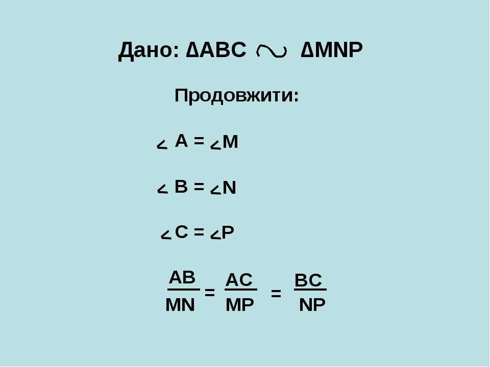 Дано: ∆АВС ∆MNP Продовжити: А = В = С = АВ = M N P AC = < < < < < < BC MN MP NP